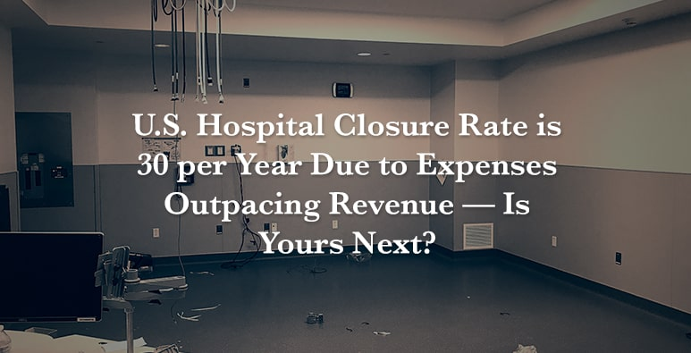 US Hospital Closure Rate is 30 per Year — Is Yours Next?